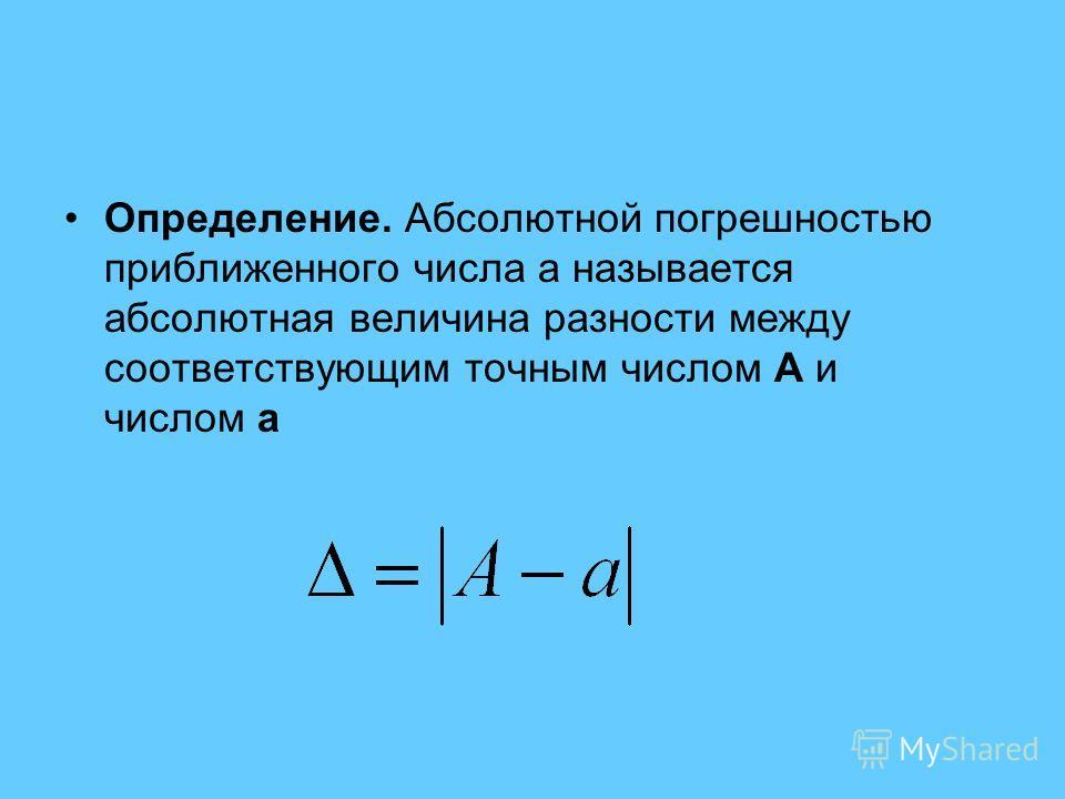 Определение. Абсолютной погрешностью приближенного числа a называется абсолютная величина разности между соответствующим точным числом A и числом a