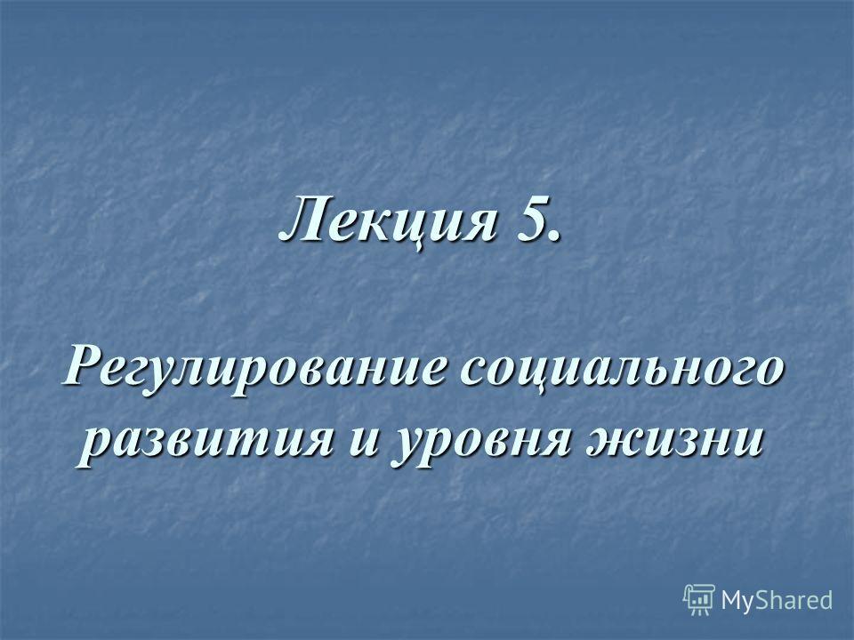 Лекция 5. Регулирование социального развития и уровня жизни