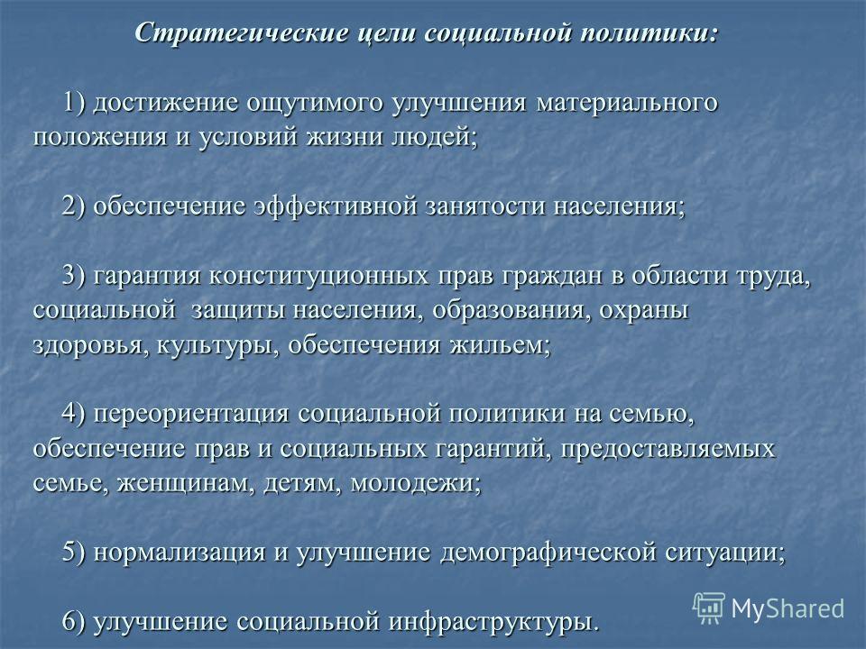 Стратегические цели социальной политики: 1) достижение ощутимого улучшения материального положения и условий жизни людей; 2) обеспечение эффективной занятости населения; 3) гарантия конституционных прав граждан в области труда, социальной защиты насе