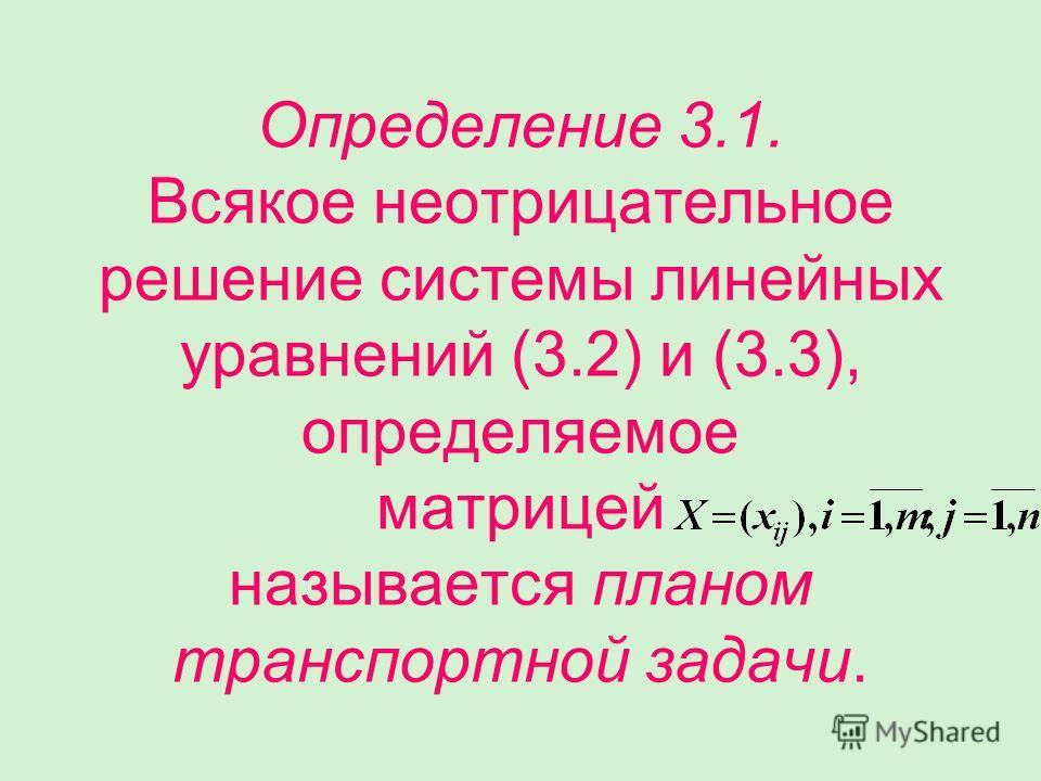 Определение 3.1. Всякое неотрицательное решение системы линейных уравнений (3.2) и (3.3), определяемое матрицей называется планом транспортной задачи.