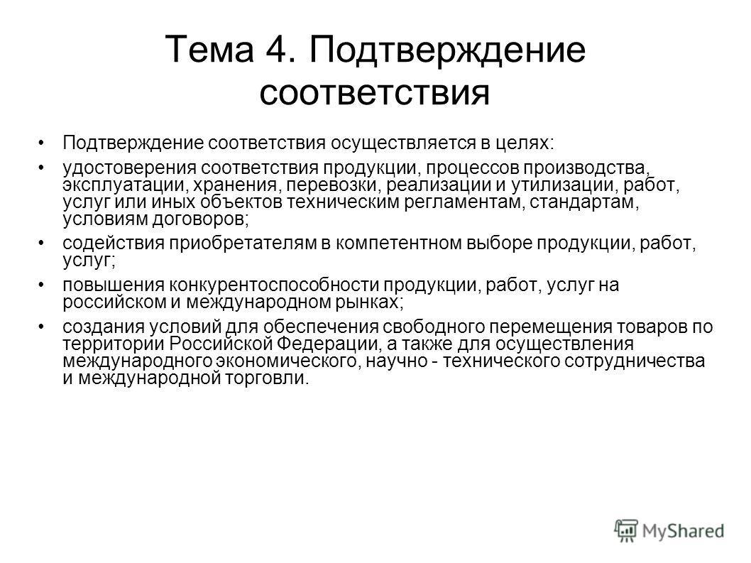 Тема 4. Подтверждение соответствия Подтверждение соответствия осуществляется в целях: удостоверения соответствия продукции, процессов производства, эксплуатации, хранения, перевозки, реализации и утилизации, работ, услуг или иных объектов техническим