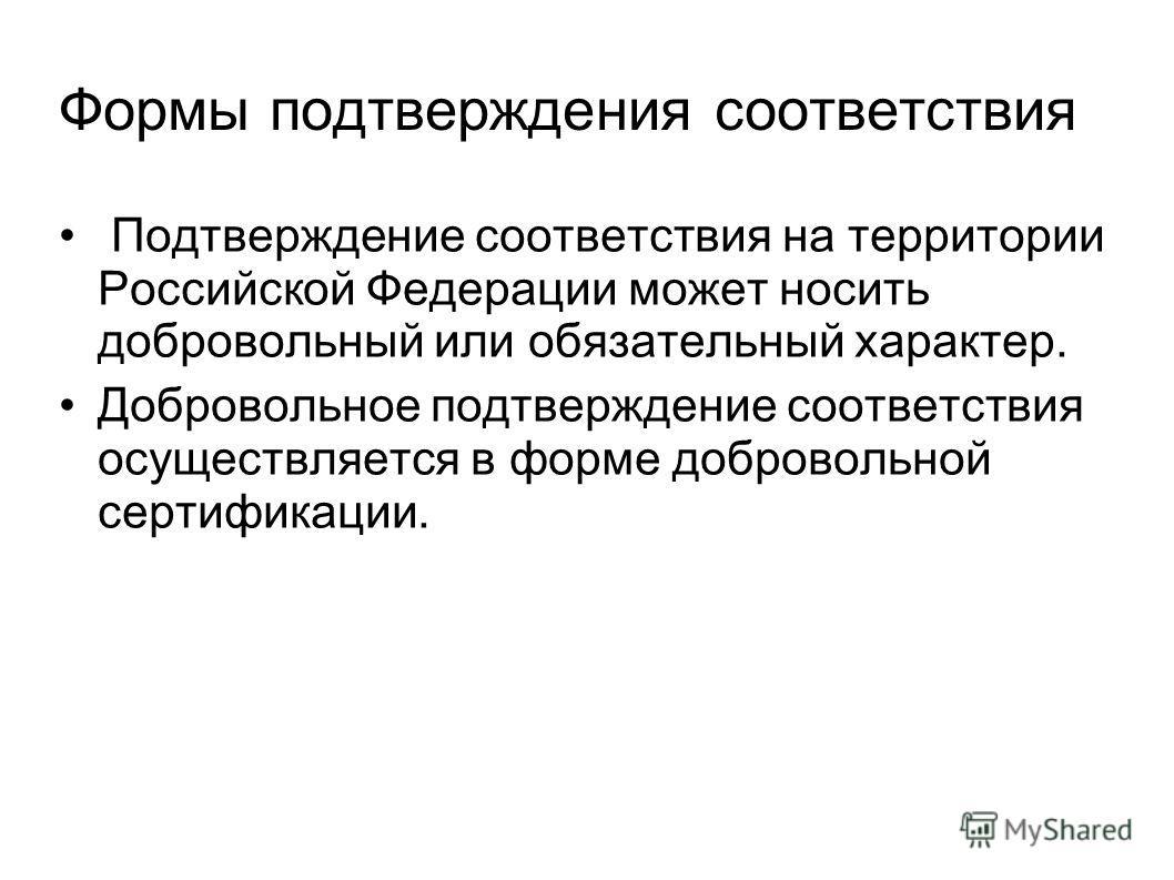 Формы подтверждения соответствия Подтверждение соответствия на территории Российской Федерации может носить добровольный или обязательный характер. Добровольное подтверждение соответствия осуществляется в форме добровольной сертификации.