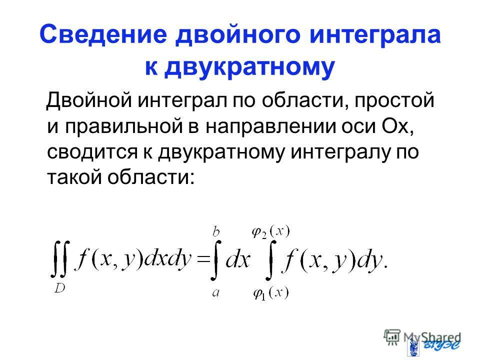 Сведение двойного интеграла к двукратному Двойной интеграл по области, простой и правильной в направлении оси Ох, сводится к двукратному интегралу по такой области: