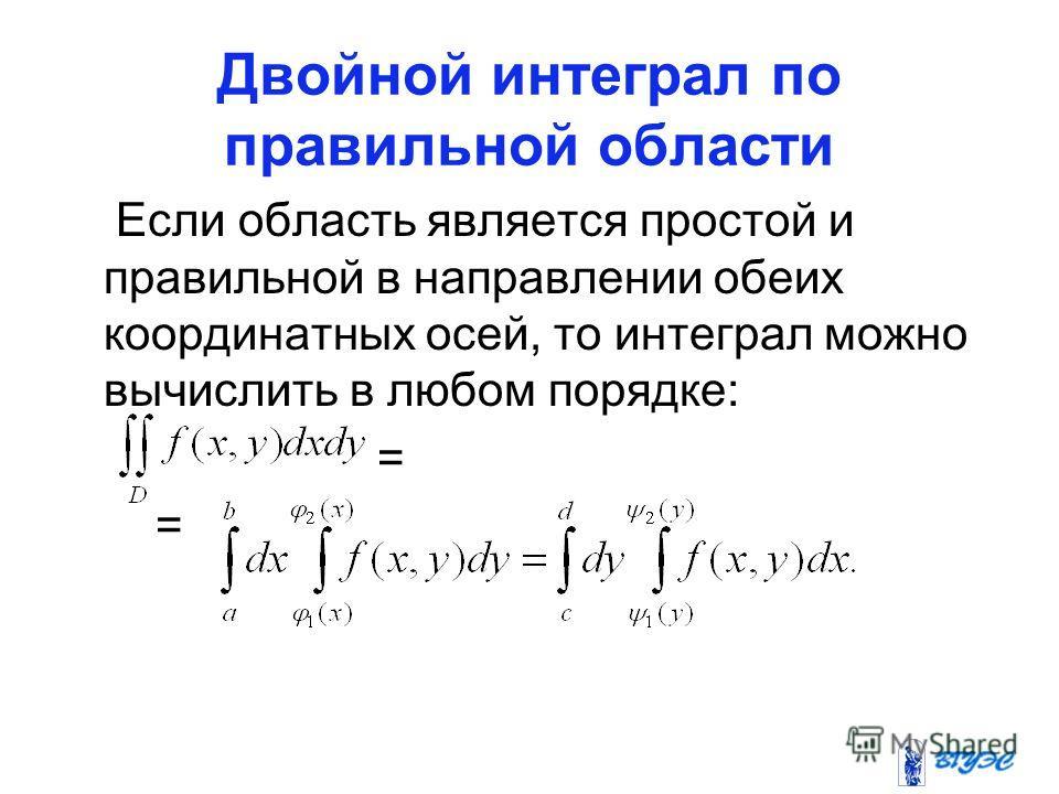 Двойной интеграл по правильной области Если область является простой и правильной в направлении обеих координатных осей, то интеграл можно вычислить в любом порядке: =