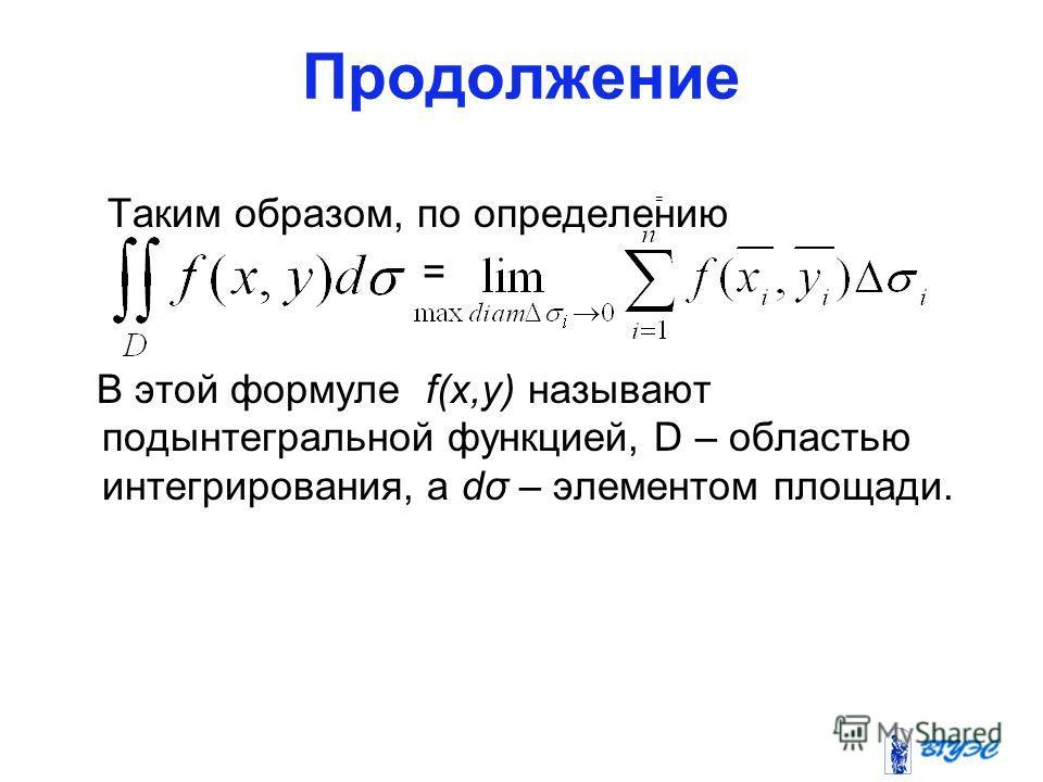 Продолжение Таким образом, по определению = В этой формуле f(x,y) называют подынтегральной функцией, D – областью интегрирования, а dσ – элементом площади. =.