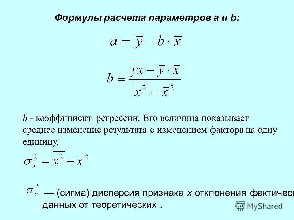 Формулы расчета параметров a и b: (сигма) дисперсия признака х отклонения фактических данных от теоретических. b - коэффициент регрессии. Его величина показывает среднее изменение результата с изменением фактора на одну единицу.