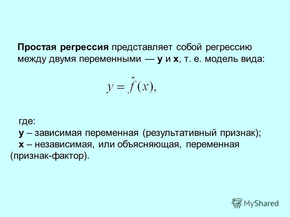 Простая регрессия представляет собой регрессию между двумя переменными у и х, т. е. модель вида: где: у – зависимая переменная (результативный признак); х – независимая, или объясняющая, переменная (признак-фактор).