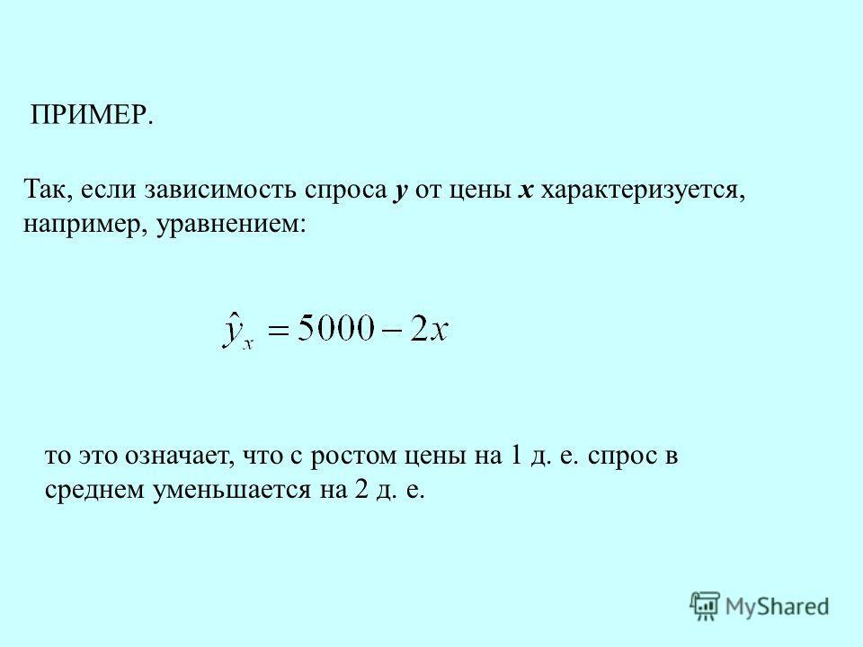 ПРИМЕР. Так, если зависимость спроса у от цены х характеризуется, например, уравнением: то это означает, что с ростом цены на 1 д. е. спрос в среднем уменьшается на 2 д. е.