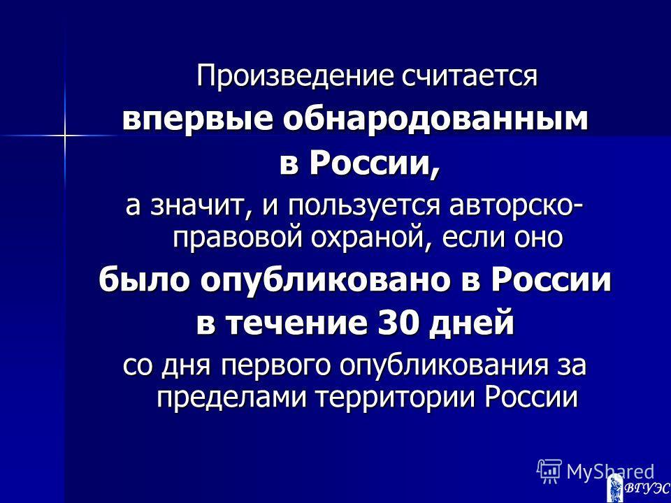 Произведение считается впервые обнародованным в России, в России, а значит, и пользуется авторско- правовой охраной, если оно было опубликовано в России в течение 30 дней со дня первого опубликования за пределами территории России