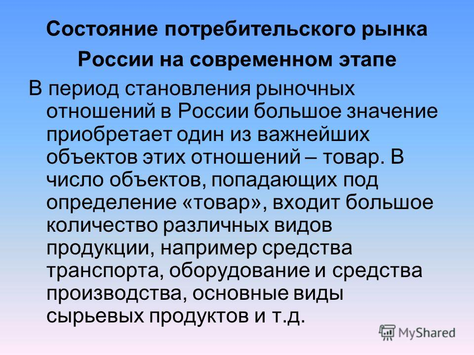 Состояние потребительского рынка России на современном этапе В период становления рыночных отношений в России большое значение приобретает один из важнейших объектов этих отношений – товар. В число объектов, попадающих под определение «товар», входит