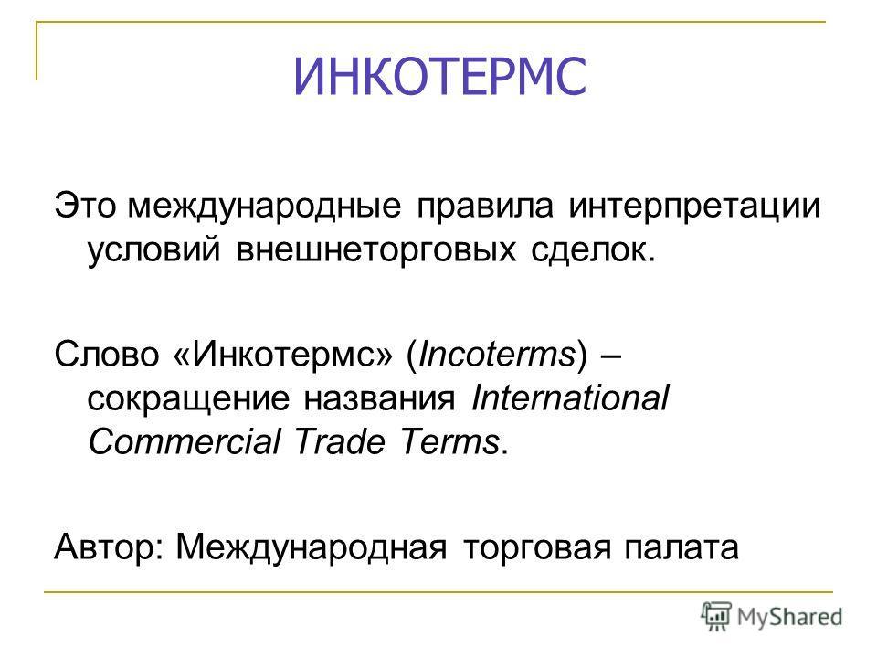 ИНКОТЕРМС Это международные правила интерпретации условий внешнеторговых сделок. Слово «Инкотермс» (Incoterms) – сокращение названия International Commercial Trade Terms. Автор: Международная торговая палата