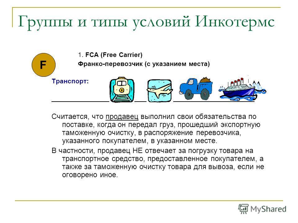 Группы и типы условий Инкотермс 1. FCA (Free Carrier) Франко-перевозчик (с указанием места) Транспорт: _______________________________________________________ Считается, что продавец выполнил свои обязательства по поставке, когда он передал груз, про