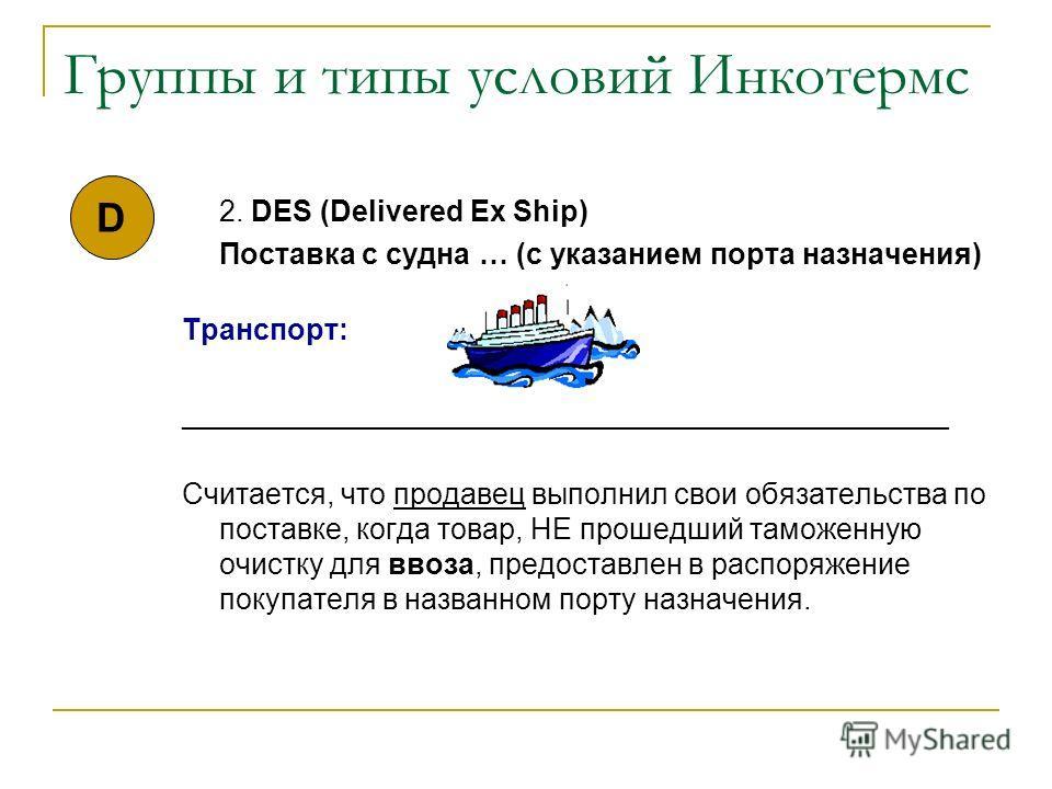 Группы и типы условий Инкотермс 2. DES (Delivered Ex Ship) Поставка с судна … (с указанием порта назначения) Транспорт: _______________________________________________ Считается, что продавец выполнил свои обязательства по поставке, когда товар, НЕ п