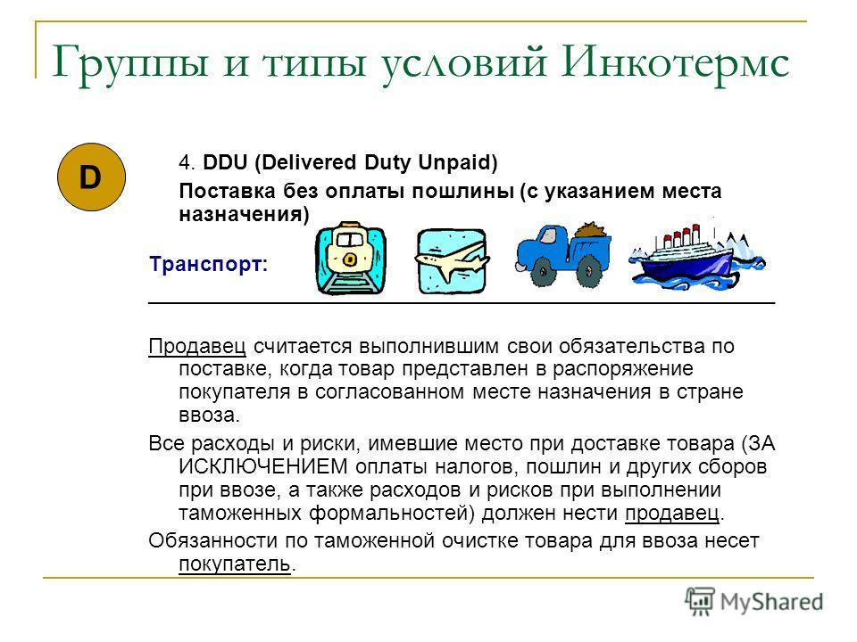 Группы и типы условий Инкотермс 4. DDU (Delivered Duty Unpaid) Поставка без оплаты пошлины (с указанием места назначения) Транспорт: _____________________________________________________ Продавец считается выполнившим свои обязательства по поставке,