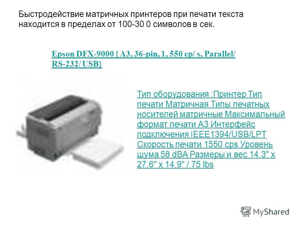 Быстродействие матричных принтеров при печати текста находится в пределах от 100-30 0 символов в сек. Тип оборудования :Принтер Тип печати Матричная Типы печатных носителей матричные Максимальный формат печати А3 Интерфейс подключения IEEE1394/USB/LP