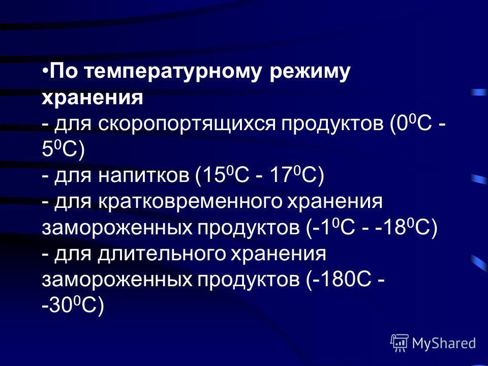 По температурному режиму хранения - для скоропортящихся продуктов (0 0 С - 5 0 С) - для напитков (15 0 С - 17 0 С) - для кратковременного хранения замороженных продуктов (-1 0 С - -18 0 С) - для длительного хранения замороженных продуктов (-180С - -3