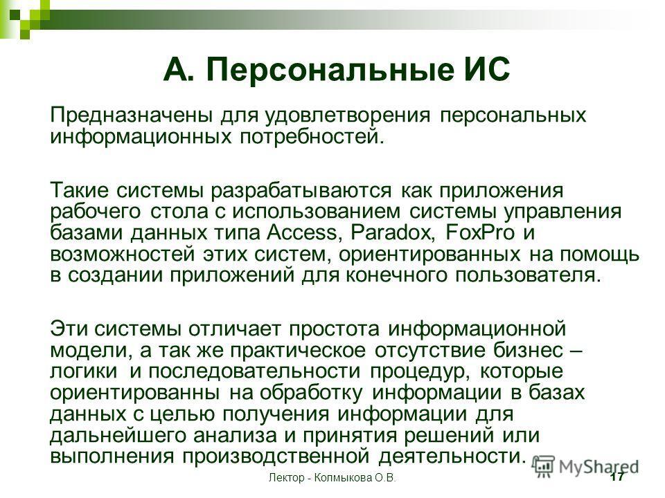 Лектор - Колмыкова О.В. 17 A. Персональные ИС Предназначены для удовлетворения персональных информационных потребностей. Такие системы разрабатываются как приложения рабочего стола с использованием системы управления базами данных типа Access, Parado