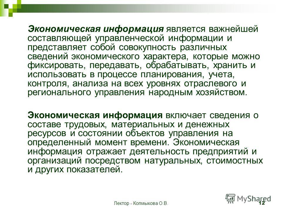 Лектор - Колмыкова О.В. 12 Экономическая информация является важнейшей составляющей управленческой информации и представляет собой совокупность различных сведений экономического характера, которые можно фиксировать, передавать, обрабатывать, хранить