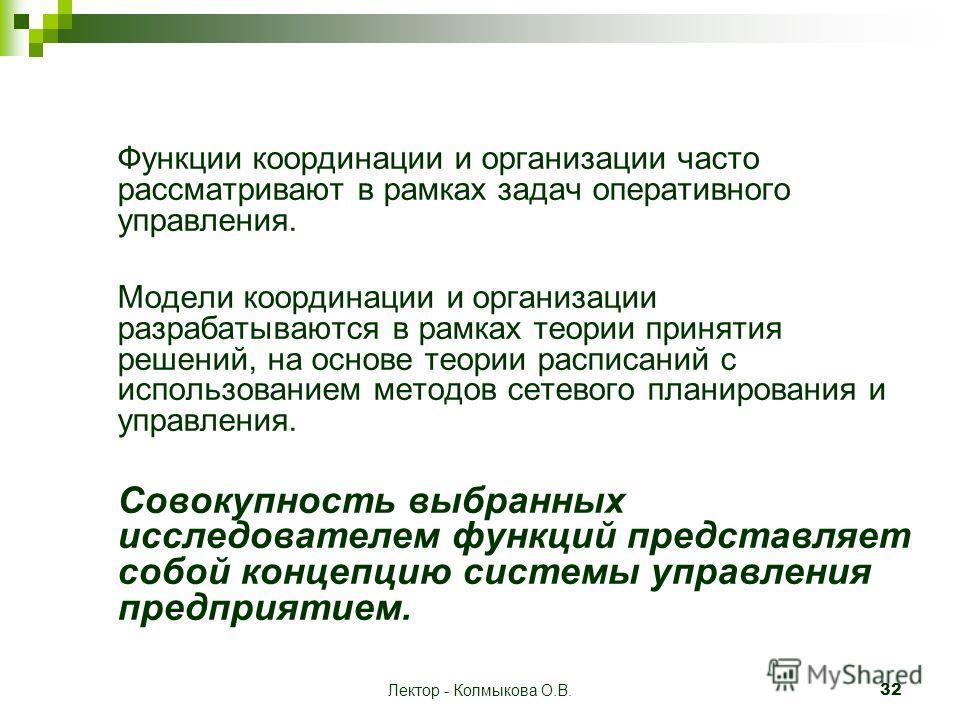 Лектор - Колмыкова О.В. 32 Функции координации и организации часто рассматривают в рамках задач оперативного управления. Модели координации и организации разрабатываются в рамках теории принятия решений, на основе теории расписаний с использованием м