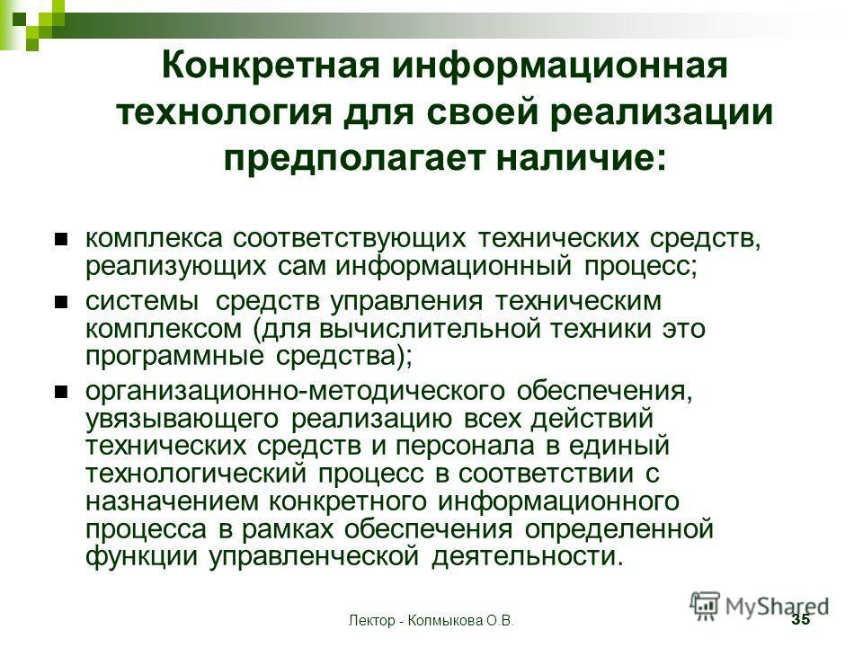 Лектор - Колмыкова О.В. 35 Конкретная информационная технология для своей реализации предполагает наличие: комплекса соответствующих технических средств, реализующих сам информационный процесс; системы средств управления техническим комплексом (для в