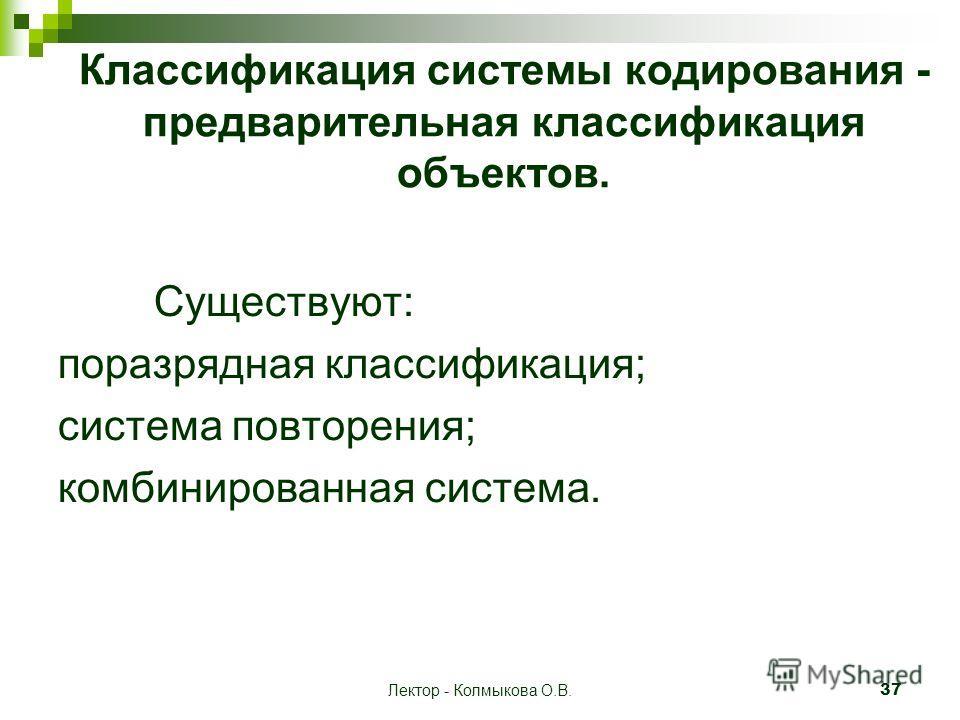 Лектор - Колмыкова О.В. 37 Классификация системы кодирования - предварительная классификация объектов. Существуют: поразрядная классификация; система повторения; комбинированная система.
