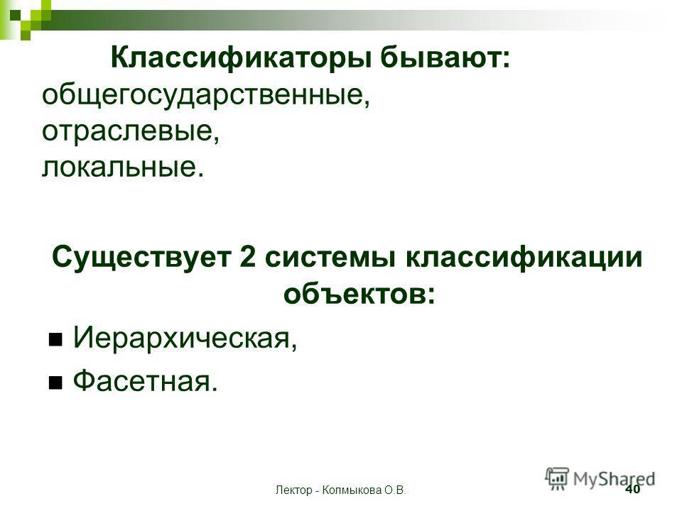 Лектор - Колмыкова О.В. 40 Классификаторы бывают: общегосударственные, отраслевые, локальные. Существует 2 системы классификации объектов: Иерархическая, Фасетная.