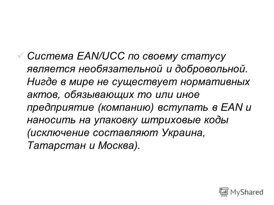 Система EAN/UCC по своему статусу является необязательной и добровольной. Нигде в мире не существует нормативных актов, обязывающих то или иное предприятие (компанию) вступать в EAN и наносить на упаковку штриховые коды (исключение составляют Украина