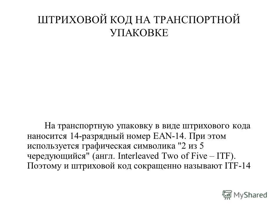 ШТРИХОВОЙ КОД НА ТРАНСПОРТНОЙ УПАКОВКЕ На транспортную упаковку в виде штрихового кода наносится 14-разрядный номер EAN-14. При этом используется графическая символика