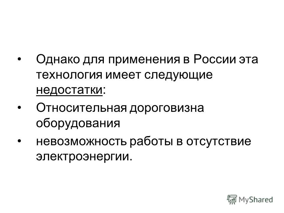 Однако для применения в России эта технология имеет следующие недостатки: Относительная дороговизна оборудования невозможность работы в отсутствие электроэнергии.