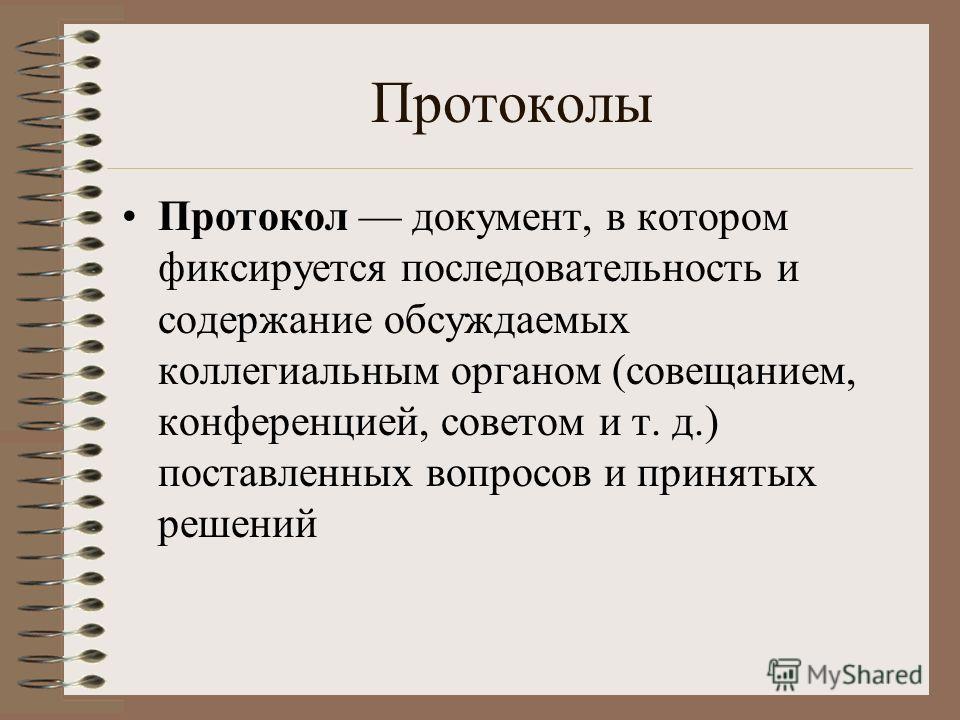 Протоколы Протокол документ, в котором фиксируется последовательность и содержание обсуждаемых коллегиальным органом (совещанием, конференцией, советом и т. д.) поставленных вопросов и принятых решений