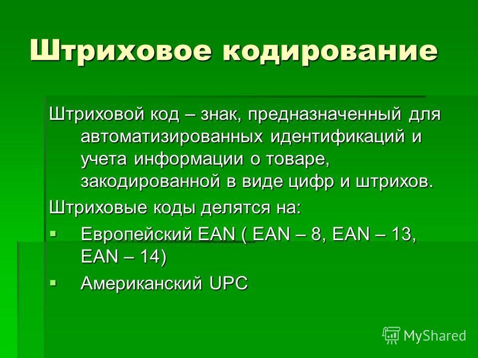 Штриховое кодирование Штриховой код – знак, предназначенный для автоматизированных идентификаций и учета информации о товаре, закодированной в виде цифр и штрихов. Штриховые коды делятся на: Европейский EAN ( EAN – 8, EAN – 13, EAN – 14) Европейский