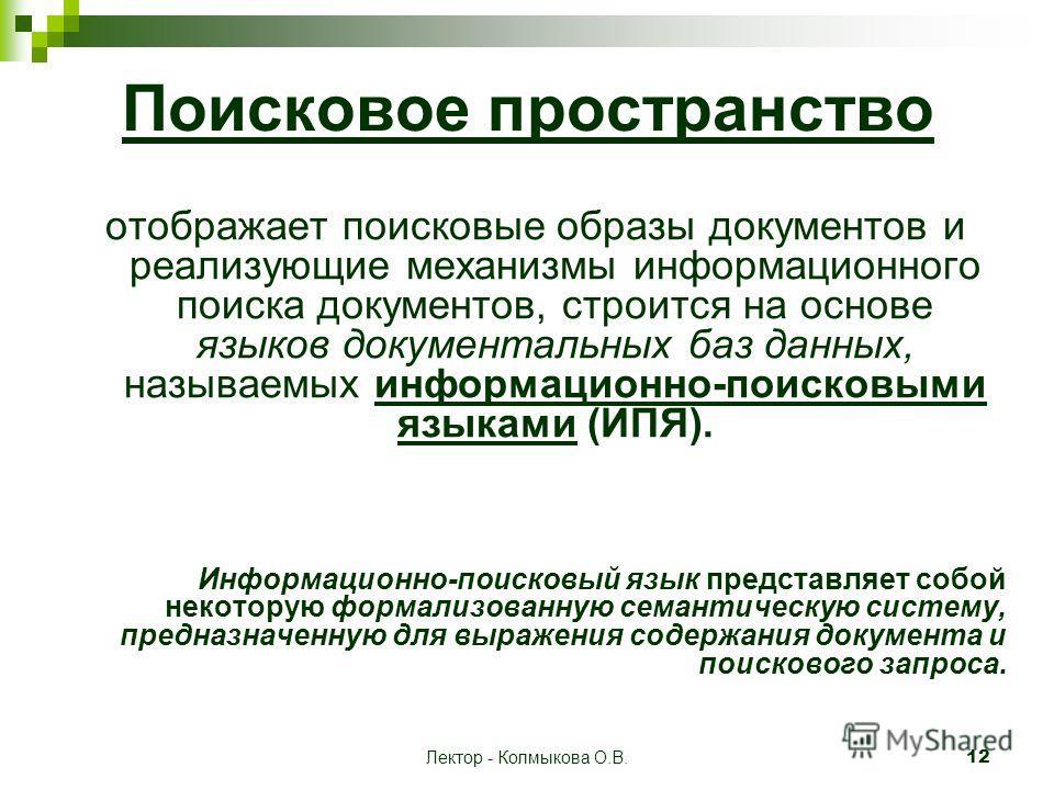 Лектор - Колмыкова О.В. 12 Поисковое пространство отображает поисковые образы документов и реализующие механизмы информационного поиска документов, строится на основе языков документальных баз данных, называемых информационно-поисковыми языками (ИПЯ)