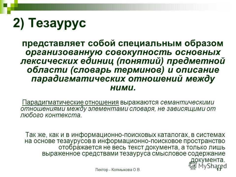 Лектор - Колмыкова О.В. 17 2) Тезаурус представляет собой специальным образом организованную совокупность основных лексических единиц (понятий) предметной области (словарь терминов) и описание парадигматических отношений между ними. Парадигматические