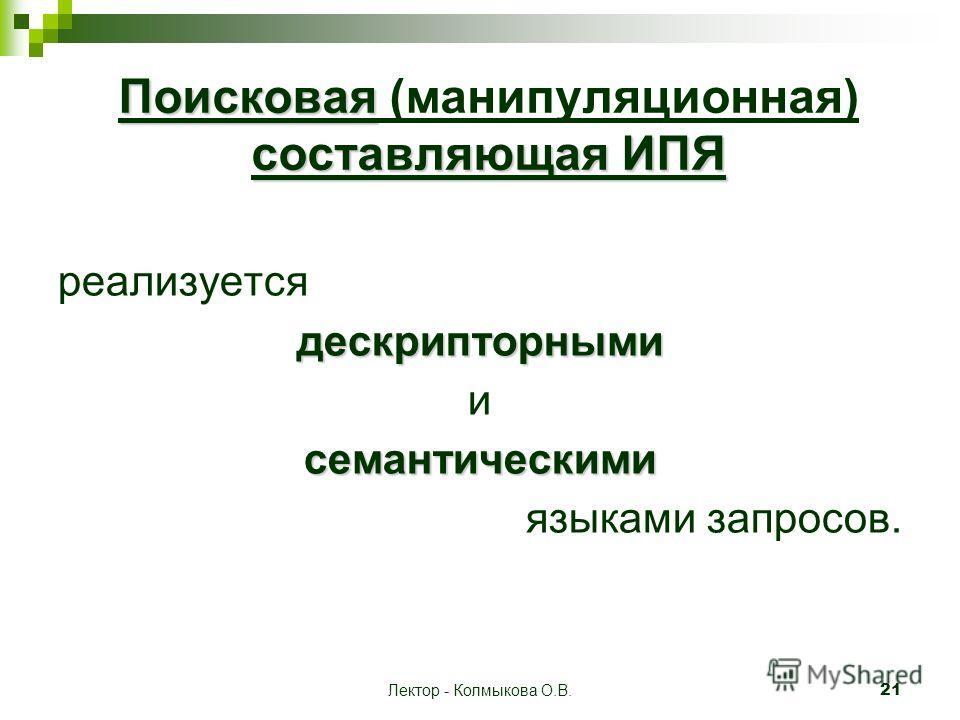Лектор - Колмыкова О.В. 21 Поисковая составляющая ИПЯ Поисковая (манипуляционная) составляющая ИПЯ реализуетсядескрипторными исемантическими языками запросов.
