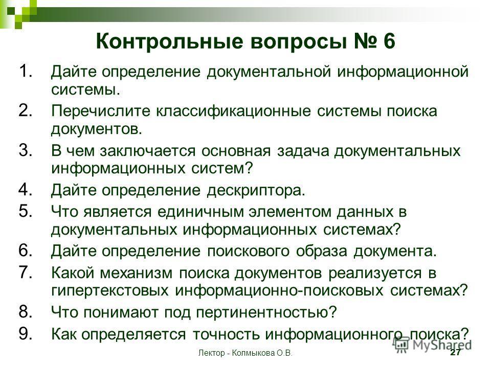 Лектор - Колмыкова О.В. 27 Контрольные вопросы 6 1. Дайте определение документальной информационной системы. 2. Перечислите классификационные системы поиска документов. 3. В чем заключается основная задача документальных информационных систем? 4. Дай