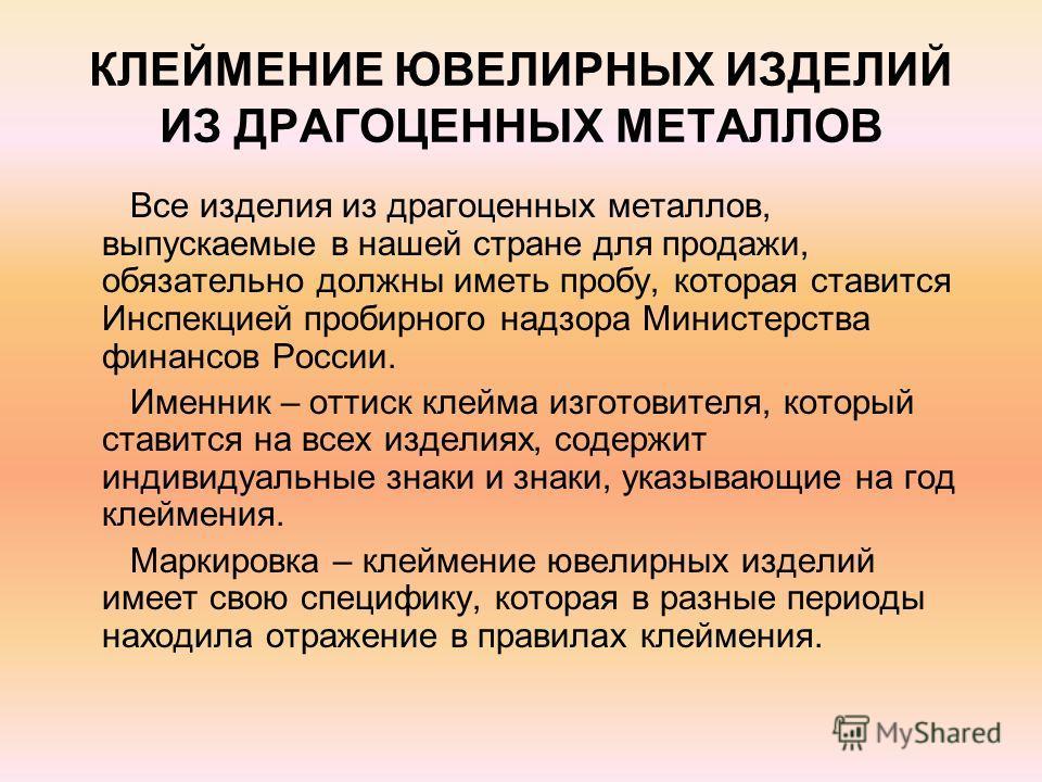 КЛЕЙМЕНИЕ ЮВЕЛИРНЫХ ИЗДЕЛИЙ ИЗ ДРАГОЦЕННЫХ МЕТАЛЛОВ Все изделия из драгоценных металлов, выпускаемые в нашей стране для продажи, обязательно должны иметь пробу, которая ставится Инспекцией пробирного надзора Министерства финансов России. Именник – от