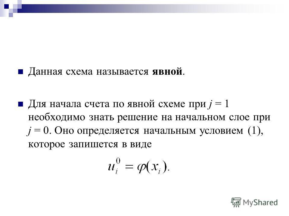 Данная схема называется явной. Для начала счета по явной схеме при j = 1 необходимо знать решение на начальном слое при j = 0. Оно определяется начальным условием (1), которое запишется в виде