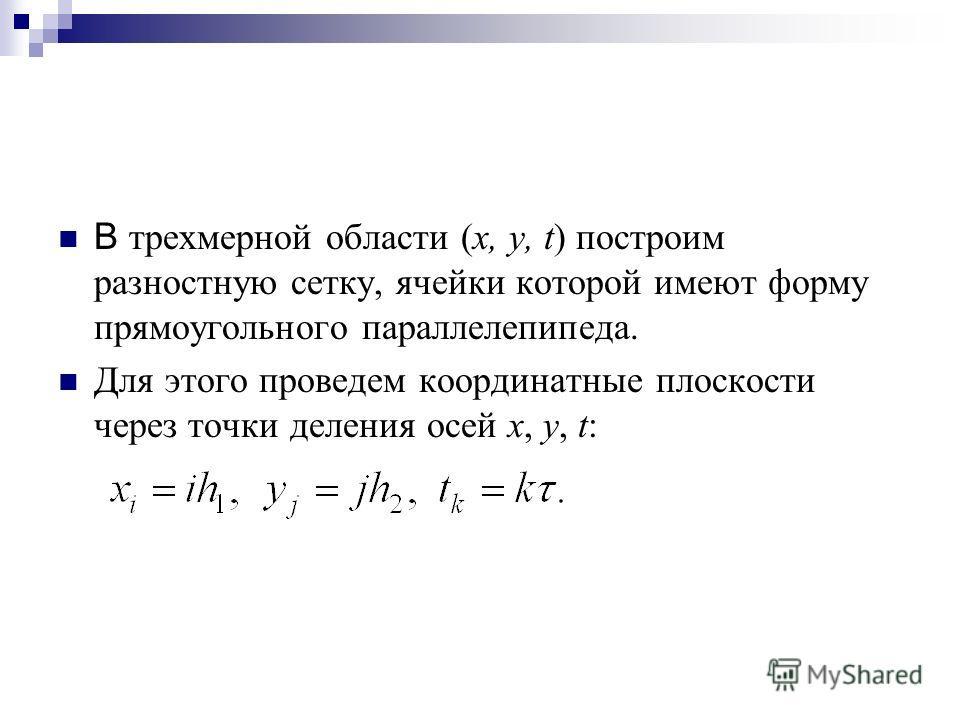 В трехмерной области (x, y, t) построим разностную сетку, ячейки которой имеют форму прямоугольного параллелепипеда. Для этого проведем координатные плоскости через точки деления осей х, у, t: