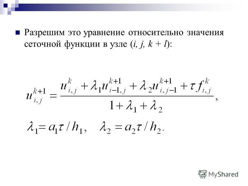 Разрешим это уравнение относительно значения сеточной функции в узле (i, j, k + l):