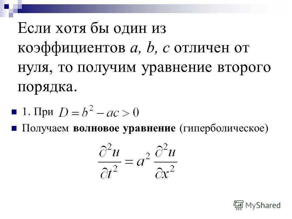 Если хотя бы один из коэффициентов а, b, с отличен от нуля, то получим уравнение второго порядка. 1. При Получаем волновое уравнение (гиперболическое)