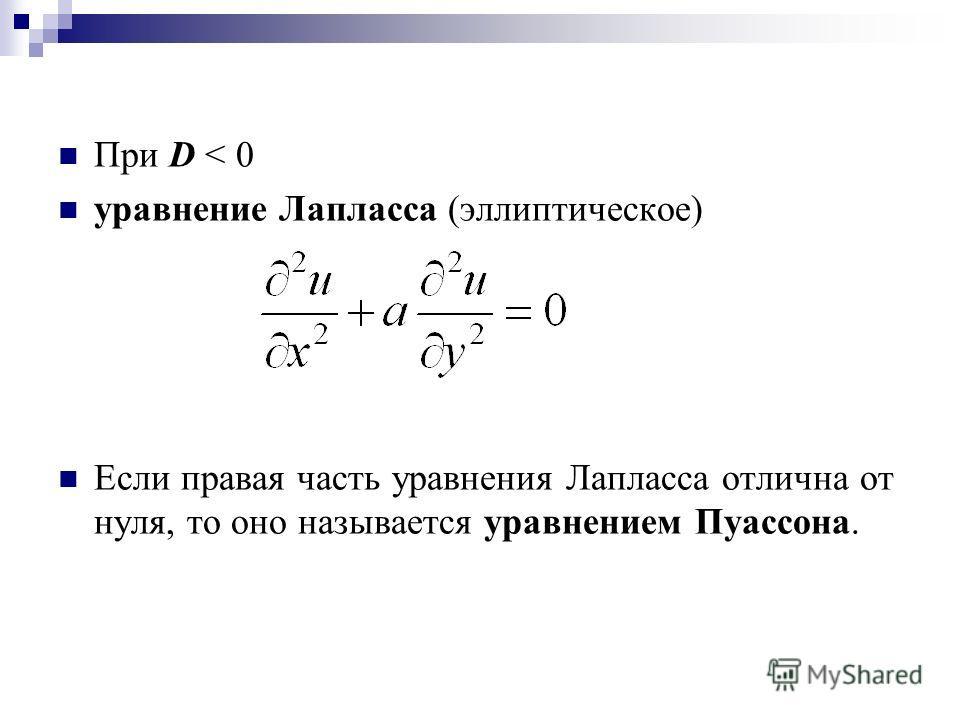 При D < 0 уравнение Лапласса (эллиптическое) Если правая часть уравнения Лапласса отлична от нуля, то оно называется уравнением Пуассона.