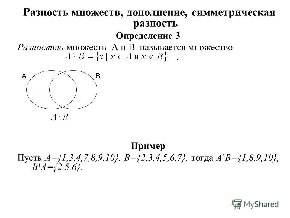 Разность множеств, дополнение, симметрическая разность Определение 3 Разностью множеств A и B называется множество. Пример Пусть А={1,3,4,7,8,9,10}, B={2,3,4,5,6,7}, тогда A\B={1,8,9,10}, B\A={2,5,6}. A B