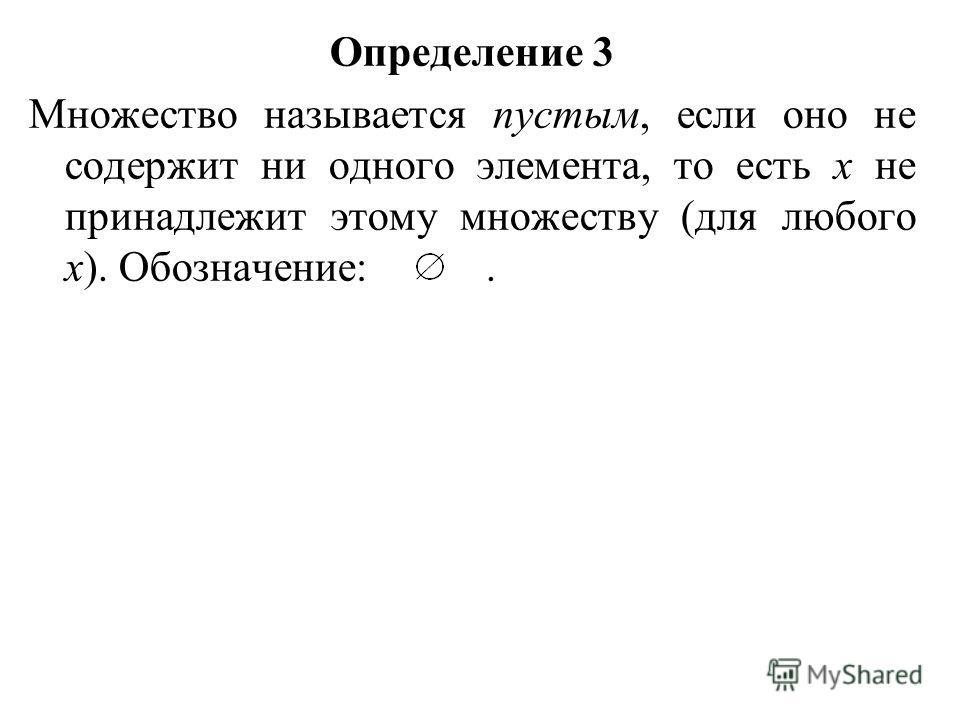 Определение 3 Множество называется пустым, если оно не содержит ни одного элемента, то есть х не принадлежит этому множеству (для любого х). Обозначение:.