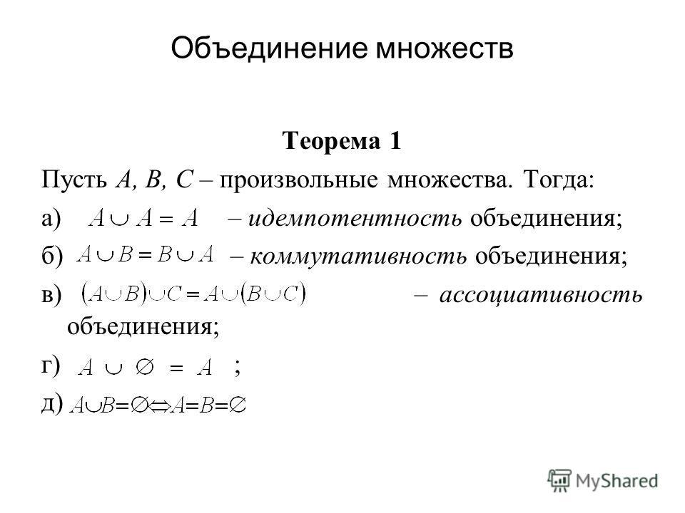 Объединение множеств Теорема 1 Пусть А, В, С – произвольные множества. Тогда: а) – идемпотентность объединения; б) – коммутативность объединения; в) – ассоциативность объединения; г) ; д)