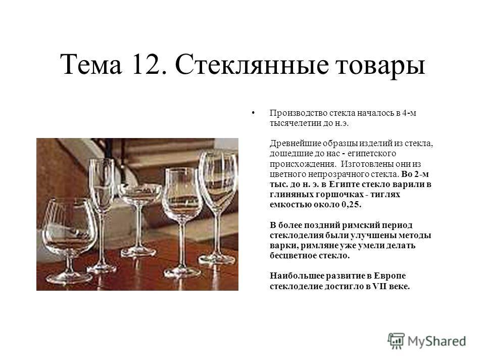 Тема 12. Стеклянные товары Производство стекла началось в 4-м тысячелетии до н.э. Древнейшие образцы изделий из стекла, дошедшие до нас - египетского происхождения. Изготовлены они из цветного непрозрачного стекла. Во 2-м тыс. до н. э. в Египте стекл