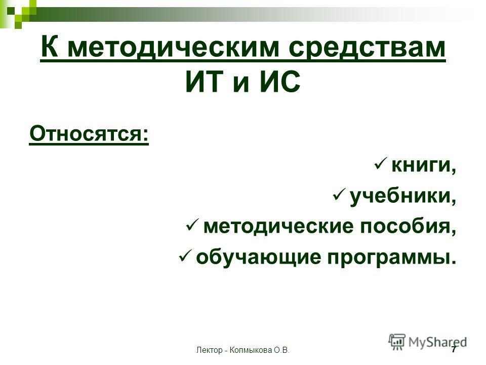 Лектор - Колмыкова О.В. 7 К методическим средствам ИТ и ИС Относятся: книги, учебники, методические пособия, обучающие программы.
