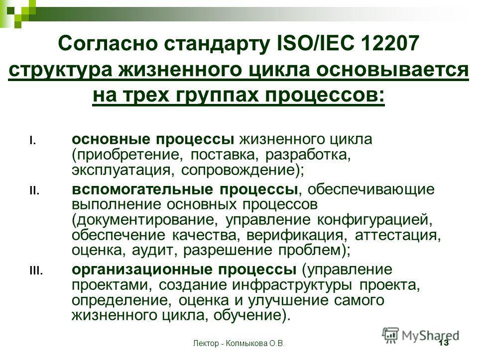 Лектор - Колмыкова О.В. 13 Согласно стандарту ISO/IEC 12207 структура жизненного цикла основывается на трех группах процессов: I. основные процессы жизненного цикла (приобретение, поставка, разработка, эксплуатация, сопровождение); II. вспомогательны