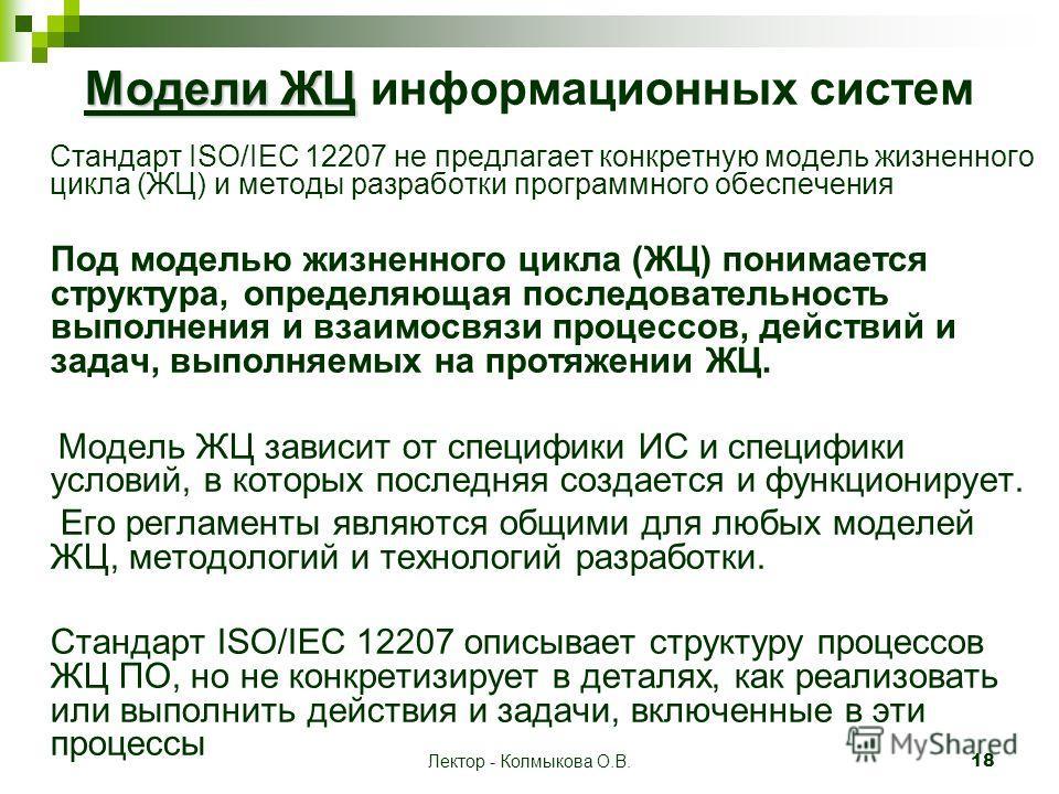Лектор - Колмыкова О.В. 18 Модели ЖЦ Модели ЖЦ информационных систем Стандарт ISO/IEC 12207 не предлагает конкретную модель жизненного цикла (ЖЦ) и методы разработки программного обеспечения Под моделью жизненного цикла (ЖЦ) понимается структура, опр