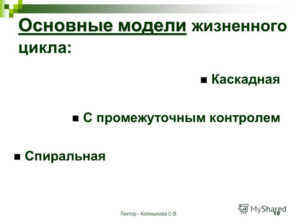 Лектор - Колмыкова О.В. 19 Основные модели Основные модели жизненного цикла: Каскадная С промежуточным контролем Спиральная