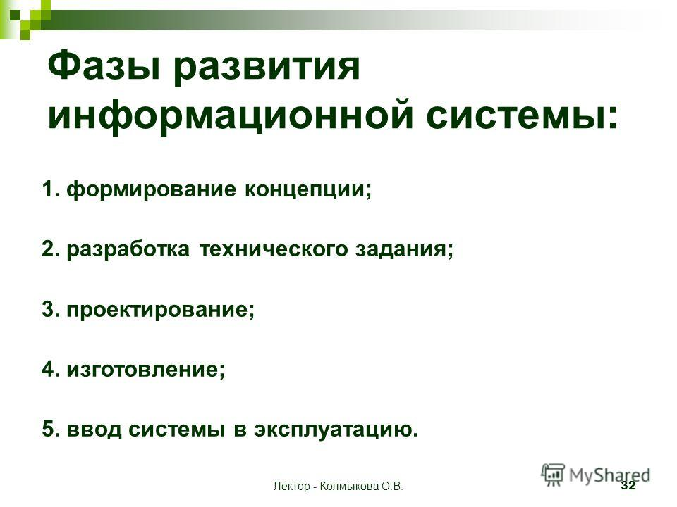 Лектор - Колмыкова О.В. 32 Фазы развития информационной системы: 1. формирование концепции; 2. разработка технического задания; 3. проектирование; 4. изготовление; 5. ввод системы в эксплуатацию.